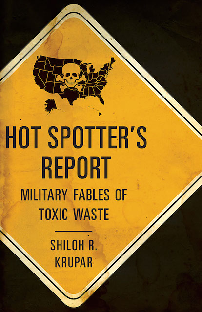 Shiloh Krupar, Hot Spotter's Report: Military Fables of Toxic Waste, (Minneapolis: University of Minnesota Press, 2013).